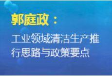 郭庭政:工业领域清洁生产推行思路与政策要点
